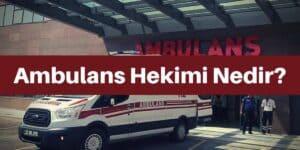 Ambulans Hekimi (Doktoru) Nedir? Görevleri Neler?